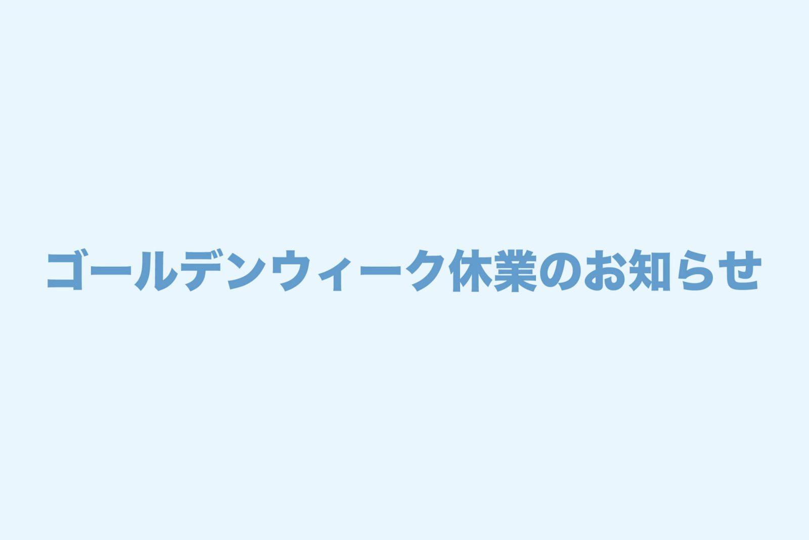 ゴールデンウィーク休業(4/30〜5/6)のお知らせ